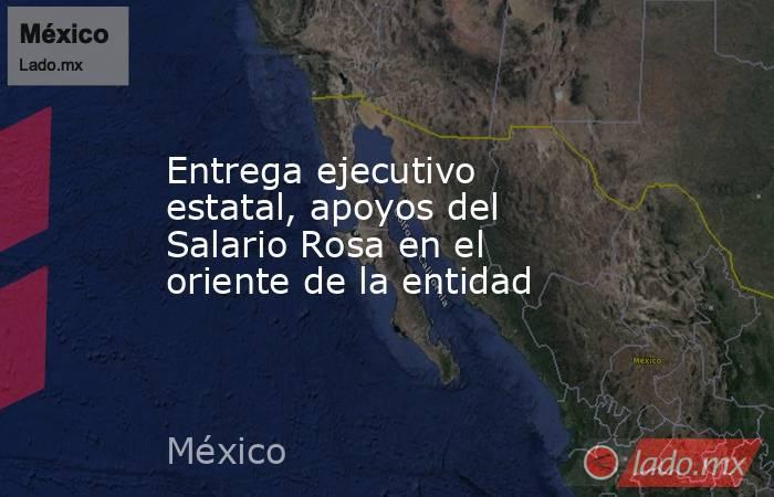 Entrega ejecutivo estatal, apoyos del Salario Rosa en el oriente de la entidad. Noticias en tiempo real