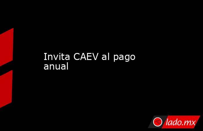 Invita CAEV al pago anual. Noticias en tiempo real