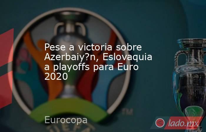 Pese a victoria sobre Azerbaiy?n, Eslovaquia a playoffs para Euro 2020. Noticias en tiempo real