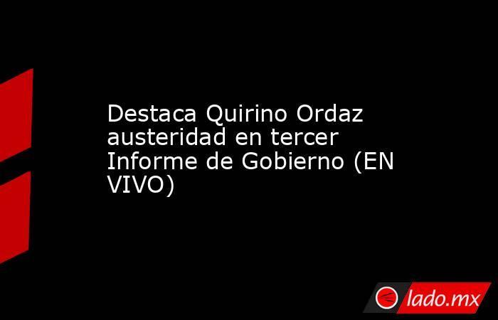 Destaca Quirino Ordaz austeridad en tercer Informe de Gobierno (EN VIVO). Noticias en tiempo real