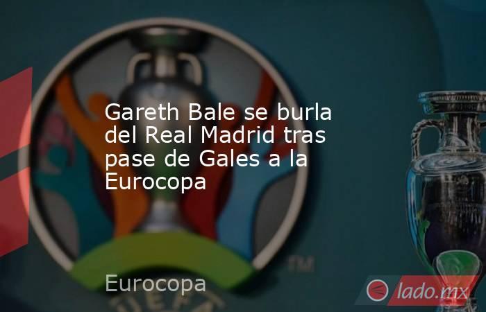 Gareth Bale se burla del Real Madrid tras pase de Gales a la Eurocopa. Noticias en tiempo real