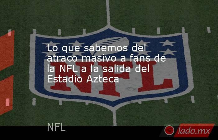 Lo que sabemos del atraco masivo a fans de la NFL a la salida del Estadio Azteca. Noticias en tiempo real