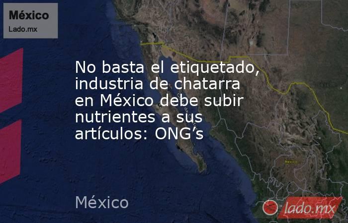 No basta el etiquetado, industria de chatarra en México debe subir nutrientes a sus artículos: ONG's. Noticias en tiempo real