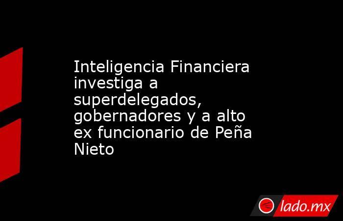 Inteligencia Financiera investiga a superdelegados, gobernadores y a alto ex funcionario de Peña Nieto. Noticias en tiempo real