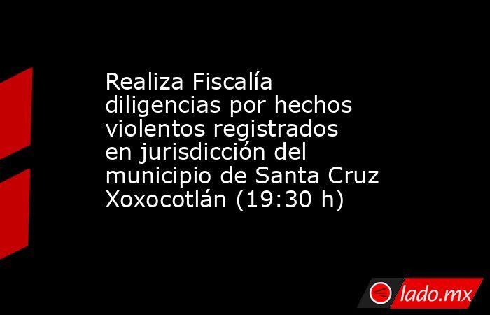 Realiza Fiscalía diligencias por hechos violentos registrados en jurisdicción del municipio de Santa Cruz Xoxocotlán (19:30 h). Noticias en tiempo real