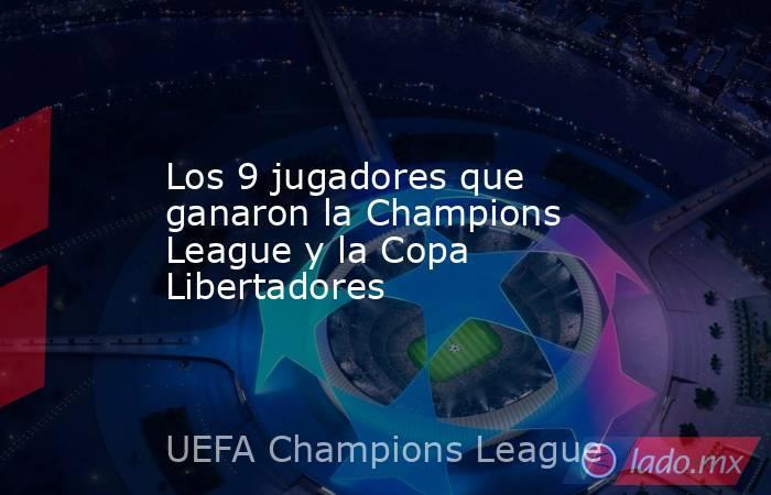 Los 9 jugadores que ganaron la Champions League y la Copa Libertadores. Noticias en tiempo real