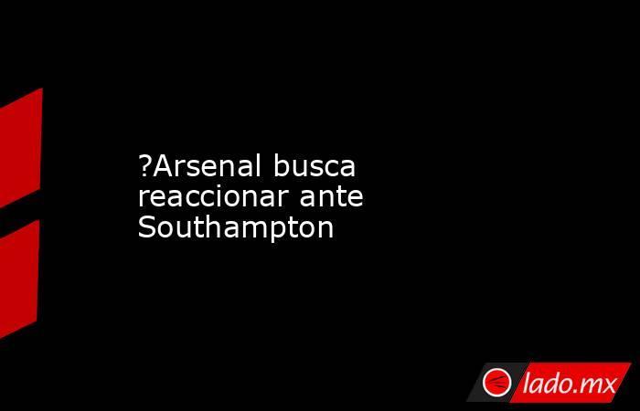 ?Arsenal busca reaccionar ante Southampton. Noticias en tiempo real
