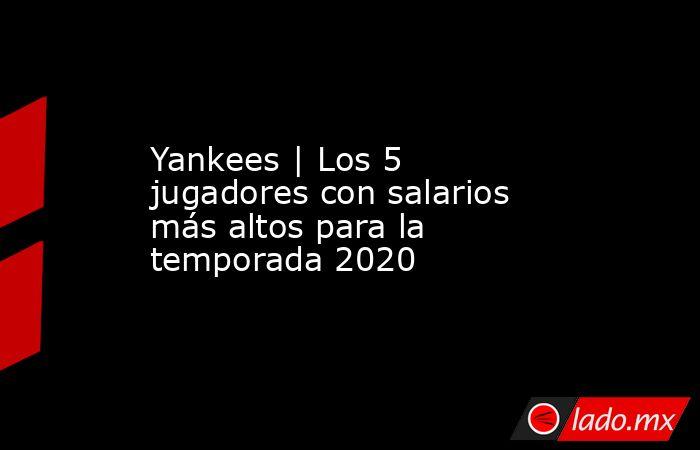 Yankees | Los 5 jugadores con salarios más altos para la temporada 2020. Noticias en tiempo real