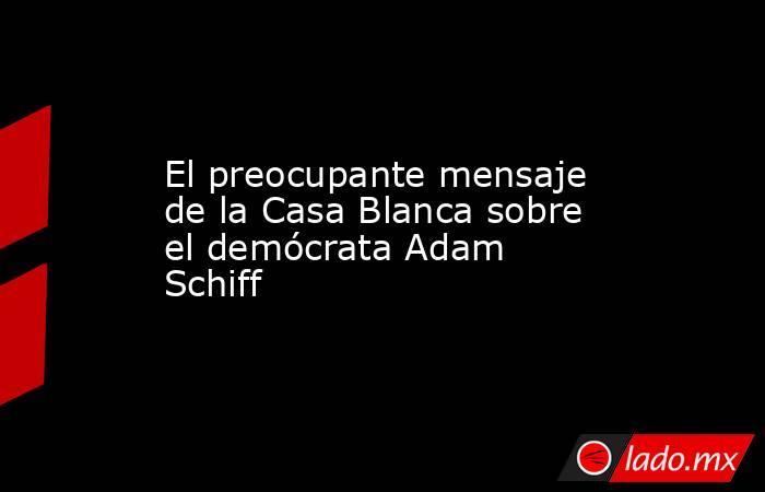 El preocupante mensaje de la Casa Blanca sobre el demócrata Adam Schiff. Noticias en tiempo real