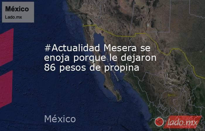 #Actualidad Mesera se enoja porque le dejaron 86 pesos de propina. Noticias en tiempo real