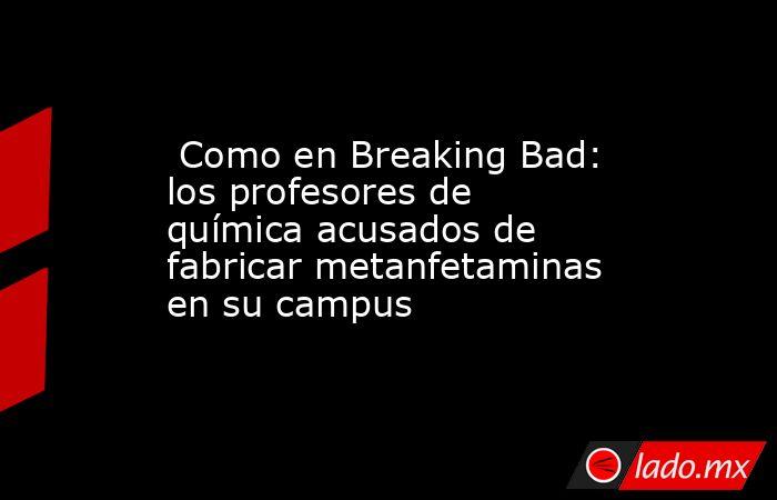 Como en Breaking Bad: los profesores de química acusados de fabricar metanfetaminas en su campus. Noticias en tiempo real