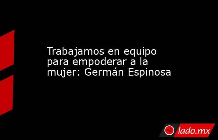 Trabajamos en equipo para empoderar ala mujer: Germán Espinosa. Noticias en tiempo real