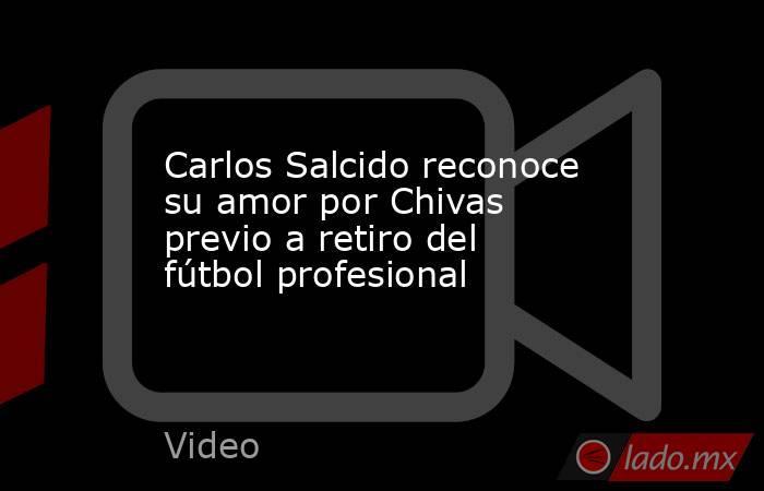 Carlos Salcido reconoce su amor por Chivas previo a retiro del fútbol profesional. Noticias en tiempo real