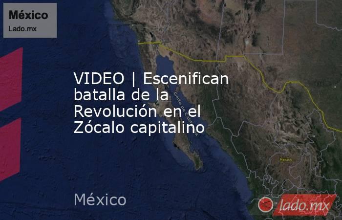 VIDEO | Escenifican batalla de la Revolución en el Zócalo capitalino. Noticias en tiempo real