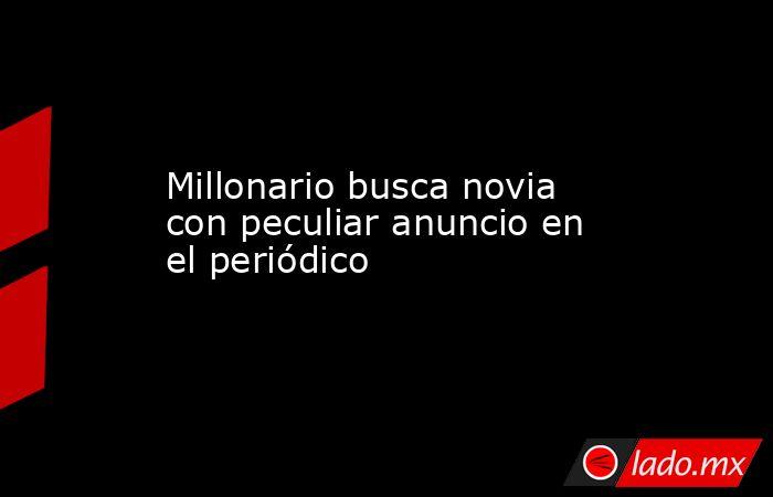Millonario busca novia con peculiar anuncio en el periódico. Noticias en tiempo real