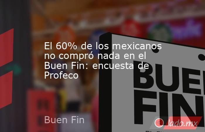 El 60% de los mexicanos no compró nada en el Buen Fin: encuesta de Profeco. Noticias en tiempo real