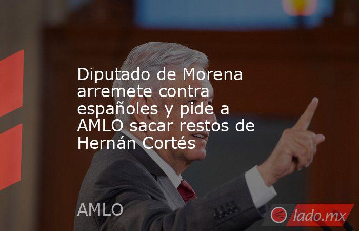 Diputado de Morena arremete contra españoles y pide a AMLO sacar restos de Hernán Cortés. Noticias en tiempo real