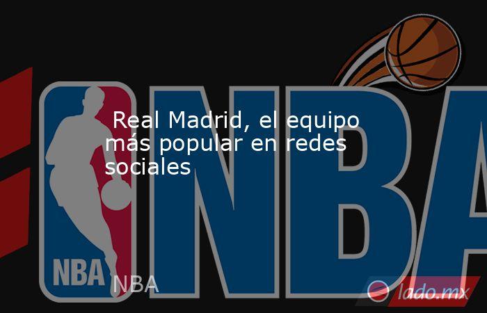 Real Madrid, el equipo más popular en redes sociales. Noticias en tiempo real