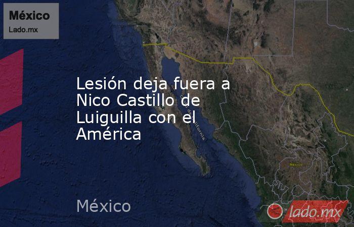 Lesión deja fuera a Nico Castillo de Luiguilla con el América. Noticias en tiempo real