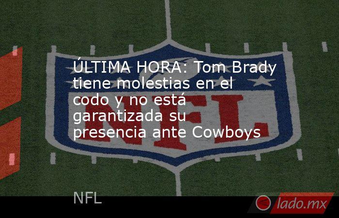 ÚLTIMA HORA: Tom Brady tiene molestias en el codo y no está garantizada su presencia ante Cowboys . Noticias en tiempo real