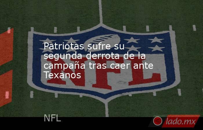Patriotas sufre su segunda derrota de la campaña tras caer ante Texanos. Noticias en tiempo real