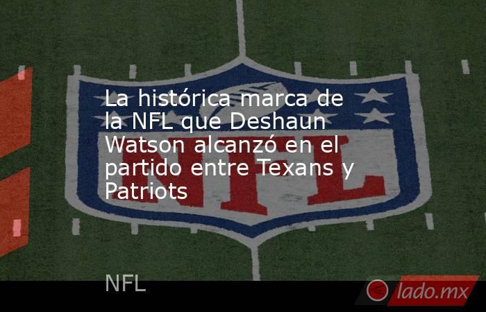 La histórica marca de la NFL que Deshaun Watson alcanzó en el partido entre Texans y Patriots. Noticias en tiempo real