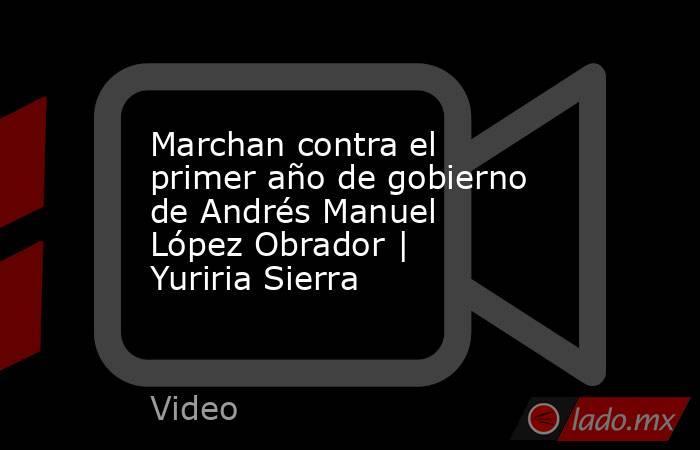 Marchan contra el primer año de gobierno de Andrés Manuel López Obrador   Yuriria Sierra. Noticias en tiempo real