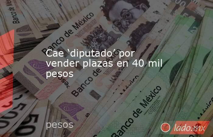 Cae 'diputado' por vender plazas en 40 mil pesos. Noticias en tiempo real