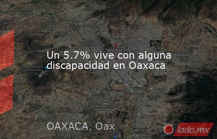 Un 5.7% vive con alguna discapacidad en Oaxaca. Noticias en tiempo real