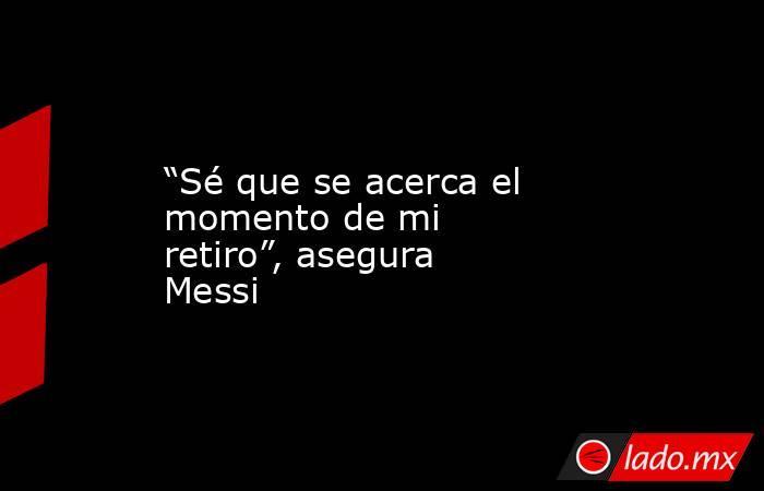"""""""Sé que se acerca el momento de mi retiro"""", asegura Messi. Noticias en tiempo real"""