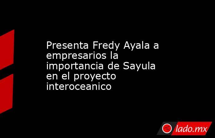Presenta Fredy Ayala a empresarios la importancia de Sayula en el proyecto interoceanico. Noticias en tiempo real