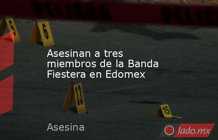 Asesinan a tres miembros de la Banda Fiestera en Edomex. Noticias en tiempo real