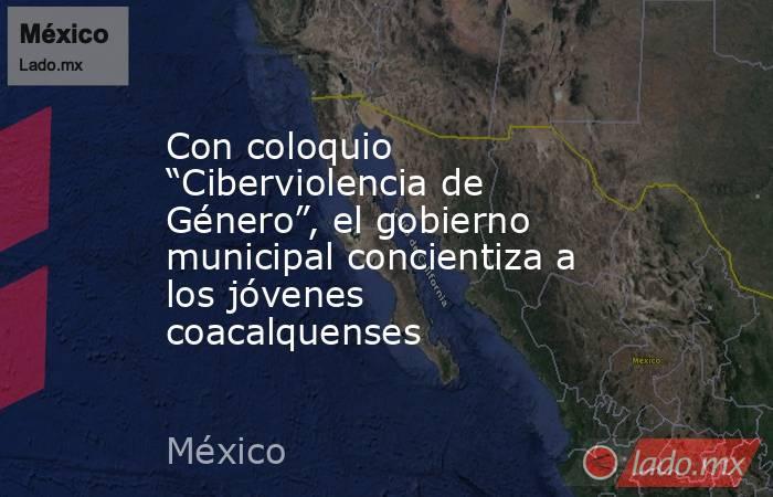 """Con coloquio """"Ciberviolencia de Género"""", el gobierno municipal concientiza a los jóvenes coacalquenses. Noticias en tiempo real"""