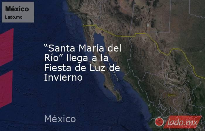 """""""Santa María del Río"""" llega a la Fiesta de Luz de Invierno. Noticias en tiempo real"""