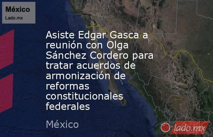 Asiste Edgar Gasca a reunión con Olga Sánchez Cordero para tratar acuerdos de armonización de reformas constitucionales federales. Noticias en tiempo real