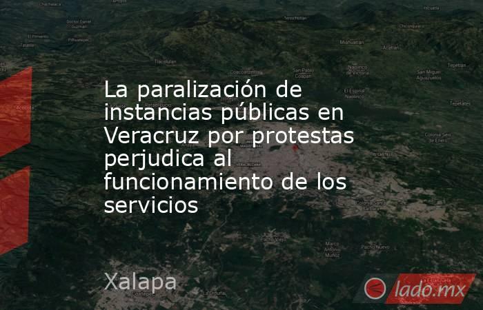 La paralización de instancias públicas en Veracruz por protestas perjudica al funcionamiento de los servicios. Noticias en tiempo real