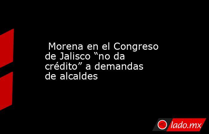 """Morena en el Congreso de Jalisco """"no da crédito"""" a demandas de alcaldes. Noticias en tiempo real"""