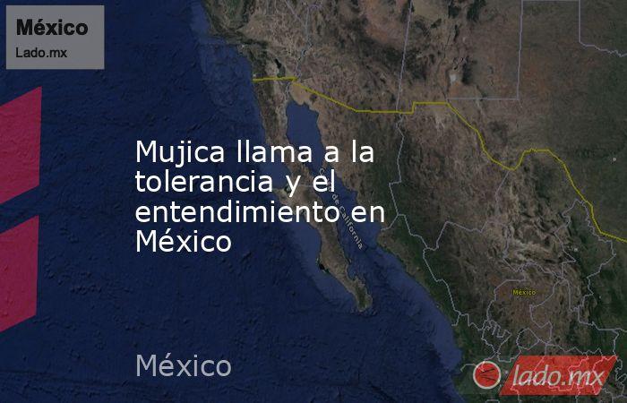 Mujica llama a la tolerancia y el entendimiento en México. Noticias en tiempo real