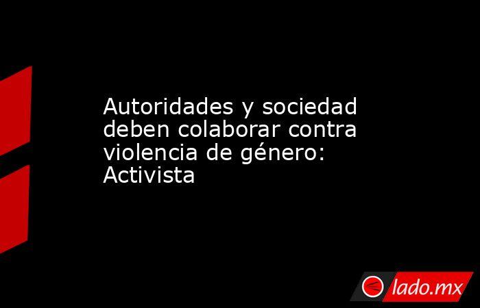Autoridades y sociedad deben colaborar contra violencia de género: Activista. Noticias en tiempo real