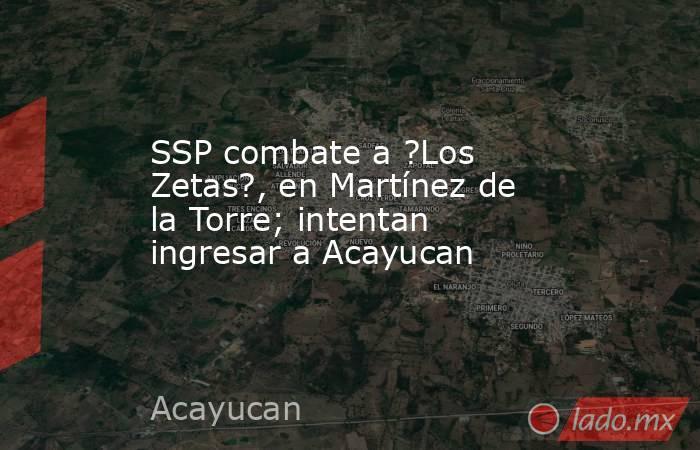 SSP combate a ?Los Zetas?, en Martínez de la Torre; intentan ingresar a Acayucan. Noticias en tiempo real