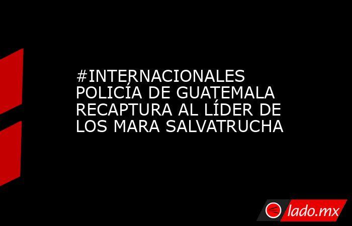 #INTERNACIONALES POLICÍA DE GUATEMALA RECAPTURA AL LÍDER DE LOS MARA SALVATRUCHA. Noticias en tiempo real