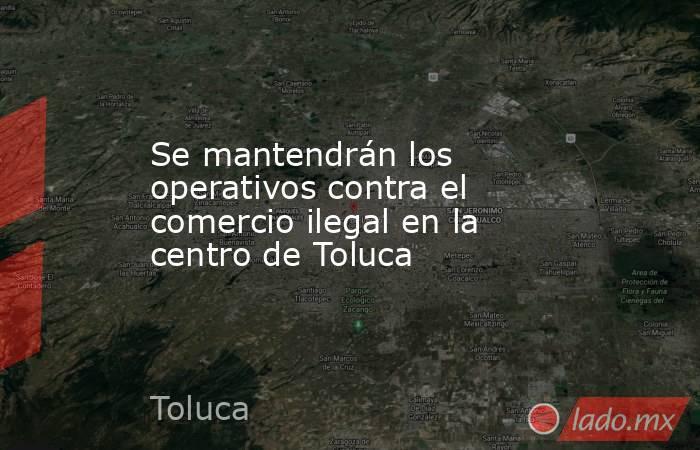 Se mantendrán los operativos contra el comercio ilegal en la centro de Toluca. Noticias en tiempo real