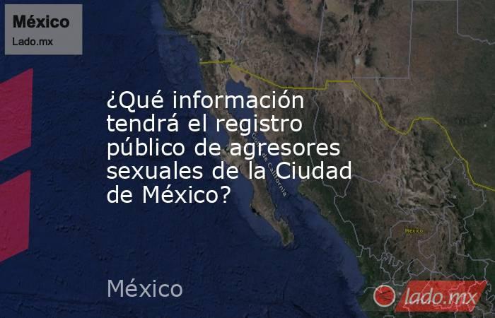 ¿Qué información tendrá el registro público de agresores sexuales de la Ciudad de México?. Noticias en tiempo real
