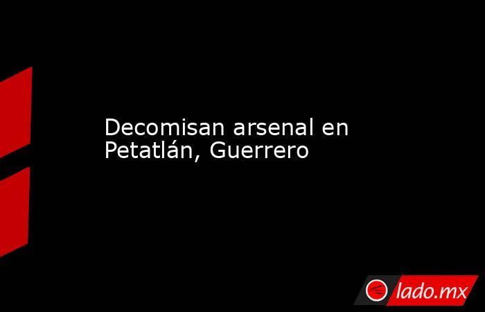 Decomisan arsenal en Petatlán, Guerrero. Noticias en tiempo real