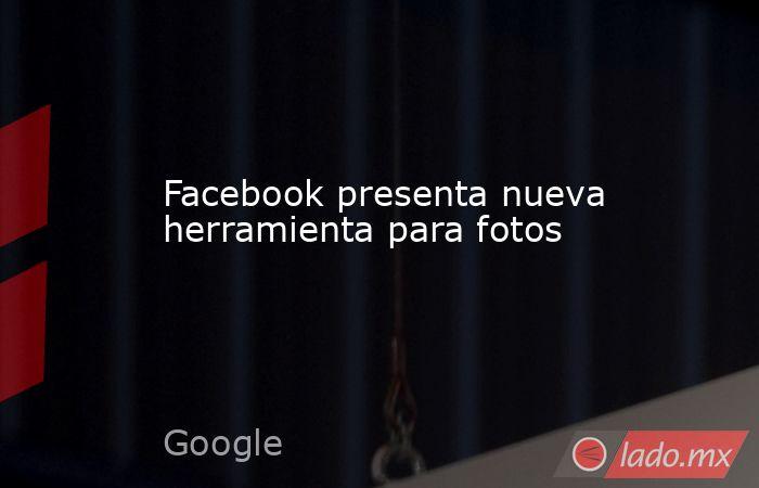 Facebook presenta nueva herramienta para fotos. Noticias en tiempo real