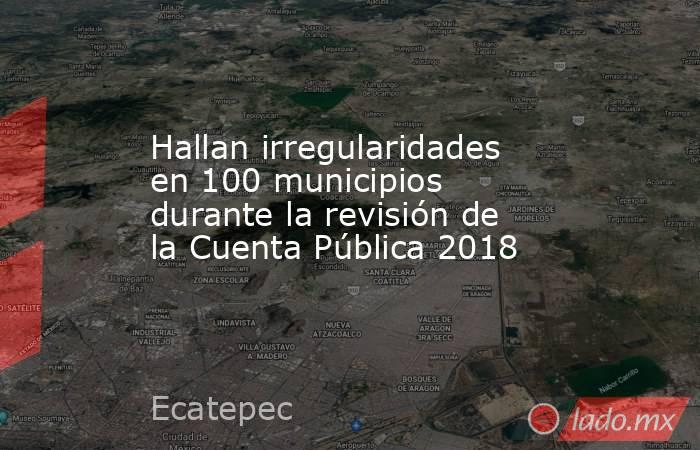 Hallan irregularidades en 100 municipios durante la revisión de la Cuenta Pública 2018. Noticias en tiempo real