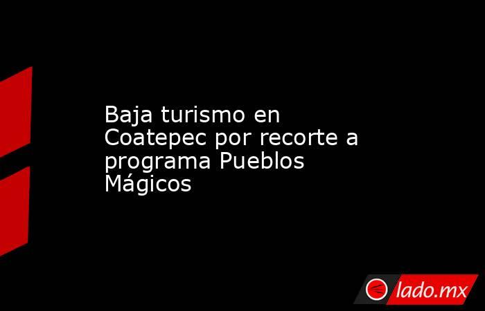 Baja turismo en Coatepec por recorte a programa Pueblos Mágicos. Noticias en tiempo real