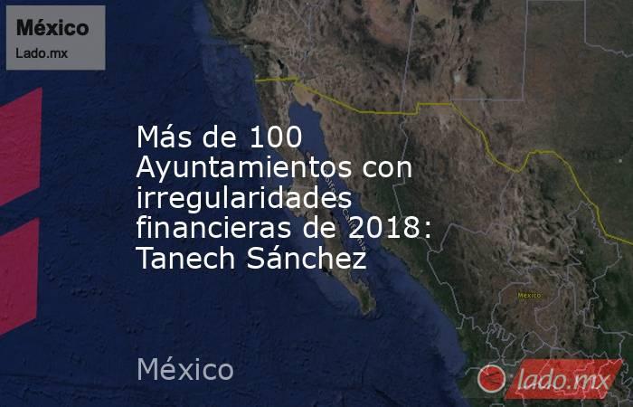 Más de 100 Ayuntamientos con irregularidades financieras de 2018: Tanech Sánchez. Noticias en tiempo real