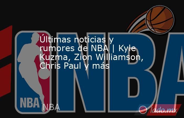 Últimas noticias y rumores de NBA | Kyle Kuzma, Zion Williamson, Chris Paul y más. Noticias en tiempo real