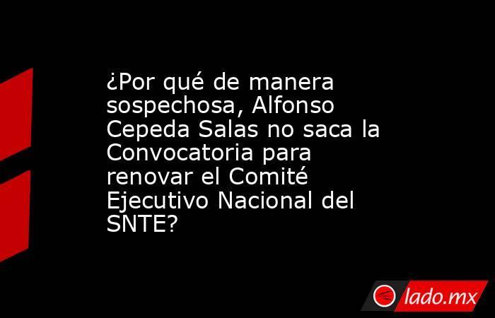 ¿Por qué de manera sospechosa, Alfonso Cepeda Salas no saca la Convocatoria para renovar el Comité Ejecutivo Nacional del SNTE?. Noticias en tiempo real